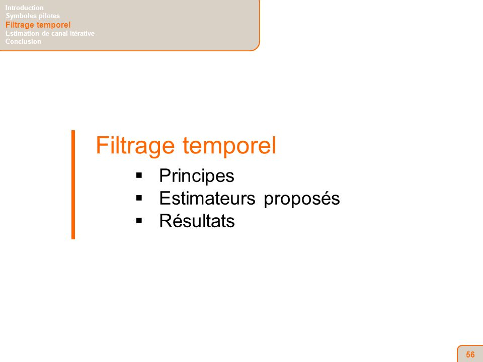 56 Filtrage temporel Principes Estimateurs proposés Résultats Introduction Symboles pilotes Filtrage temporel Estimation de canal itérative Conclusion