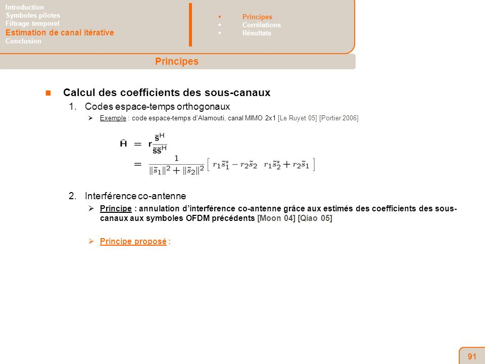 91 Calcul des coefficients des sous-canaux 1.Codes espace-temps orthogonaux Exemple : code espace-temps dAlamouti, canal MIMO 2x1 [Le Ruyet 05] [Portier 2006] 2.Interférence co-antenne Principe : annulation dinterférence co-antenne grâce aux estimés des coefficients des sous- canaux aux symboles OFDM précédents [Moon 04] [Qiao 05] Principe proposé : Principes Introduction Symboles pilotes Filtrage temporel Estimation de canal itérative Conclusion Principes Corrélations Résultats