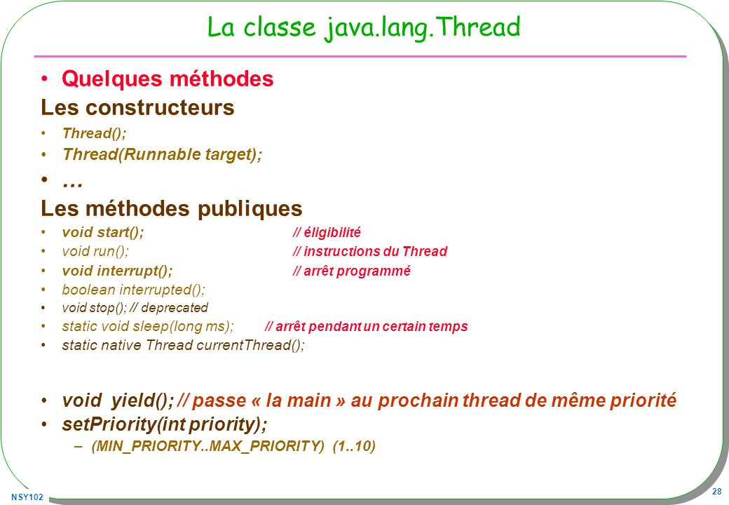 NSY102 28 La classe java.lang.Thread Quelques méthodes Les constructeurs Thread(); Thread(Runnable target); … Les méthodes publiques void start(); // éligibilité void run(); // instructions du Thread void interrupt(); // arrêt programmé boolean interrupted(); void stop(); // deprecated static void sleep(long ms); // arrêt pendant un certain temps static native Thread currentThread(); void yield(); // passe « la main » au prochain thread de même priorité setPriority(int priority); –(MIN_PRIORITY..MAX_PRIORITY) (1..10)