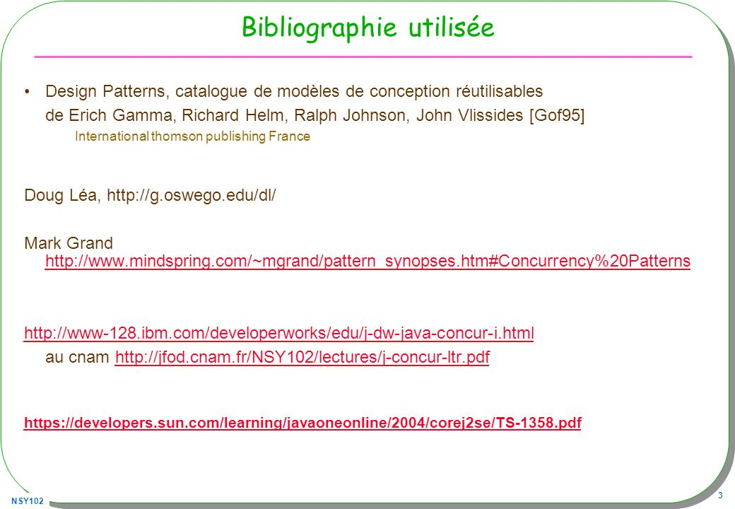 NSY102 3 Bibliographie utilisée Design Patterns, catalogue de modèles de conception réutilisables de Erich Gamma, Richard Helm, Ralph Johnson, John Vlissides [Gof95] International thomson publishing France Doug Léa, http://g.oswego.edu/dl/ Mark Grand http://www.mindspring.com/~mgrand/pattern_synopses.htm#Concurrency%20Patterns http://www.mindspring.com/~mgrand/pattern_synopses.htm#Concurrency%20Patterns http://www-128.ibm.com/developerworks/edu/j-dw-java-concur-i.html au cnam http://jfod.cnam.fr/NSY102/lectures/j-concur-ltr.pdfhttp://jfod.cnam.fr/NSY102/lectures/j-concur-ltr.pdf https://developers.sun.com/learning/javaoneonline/2004/corej2se/TS-1358.pdf