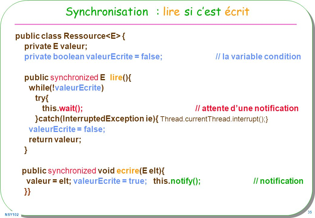 NSY102 35 Synchronisation : lire si cest écrit public class Ressource { private E valeur; private boolean valeurEcrite = false; // la variable condition public synchronized E lire(){ while(!valeurEcrite) try{ this.wait(); // attente dune notification }catch(InterruptedException ie){ Thread.currentThread.interrupt();} valeurEcrite = false; return valeur; } public synchronized void ecrire(E elt){ valeur = elt; valeurEcrite = true; this.notify(); // notification }}
