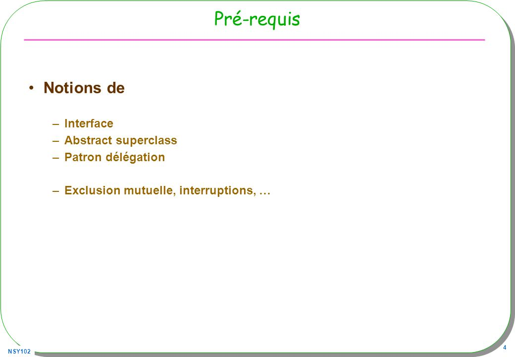 NSY102 4 Pré-requis Notions de –Interface –Abstract superclass –Patron délégation –Exclusion mutuelle, interruptions, …