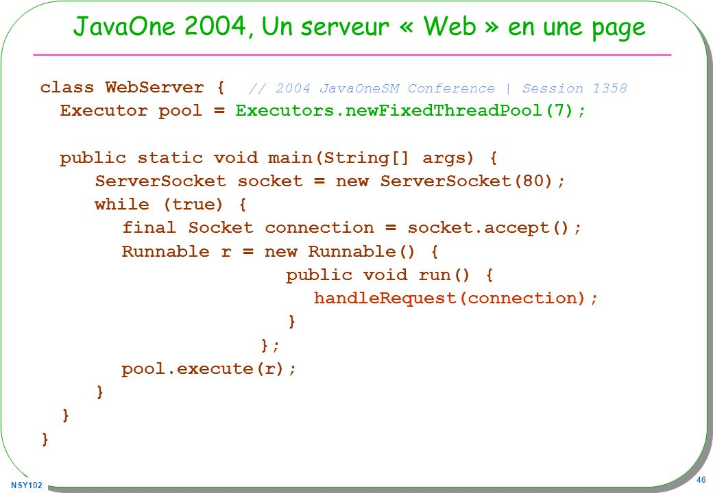 NSY102 46 JavaOne 2004, Un serveur « Web » en une page class WebServer { // 2004 JavaOneSM Conference | Session 1358 Executor pool = Executors.newFixedThreadPool(7); public static void main(String[] args) { ServerSocket socket = new ServerSocket(80); while (true) { final Socket connection = socket.accept(); Runnable r = new Runnable() { public void run() { handleRequest(connection); } }; pool.execute(r); }