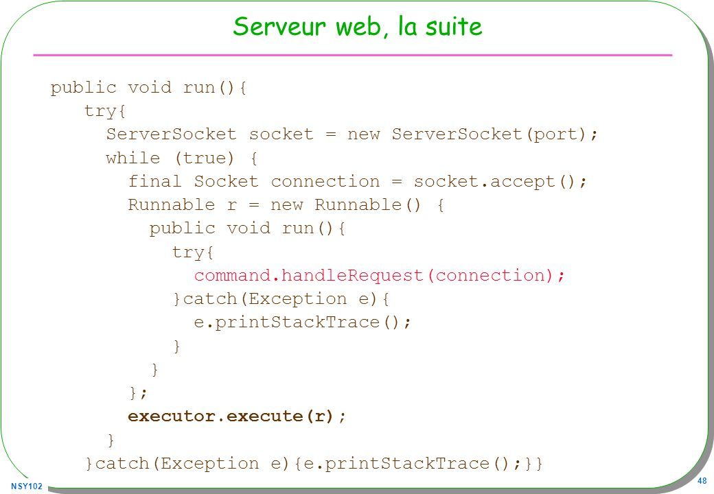 NSY102 48 Serveur web, la suite public void run(){ try{ ServerSocket socket = new ServerSocket(port); while (true) { final Socket connection = socket.accept(); Runnable r = new Runnable() { public void run(){ try{ command.handleRequest(connection); }catch(Exception e){ e.printStackTrace(); } }; executor.execute(r); } }catch(Exception e){e.printStackTrace();}}