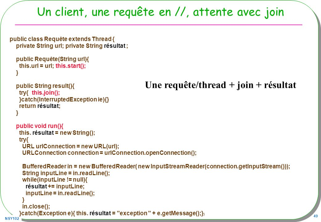 NSY102 49 Un client, une requête en //, attente avec join public class Requête extends Thread { private String url; private String résultat ; public Requête(String url){ this.url = url; this.start(); } public String result(){ try{ this.join(); }catch(InterruptedException ie){} return résultat; } public void run(){ this.