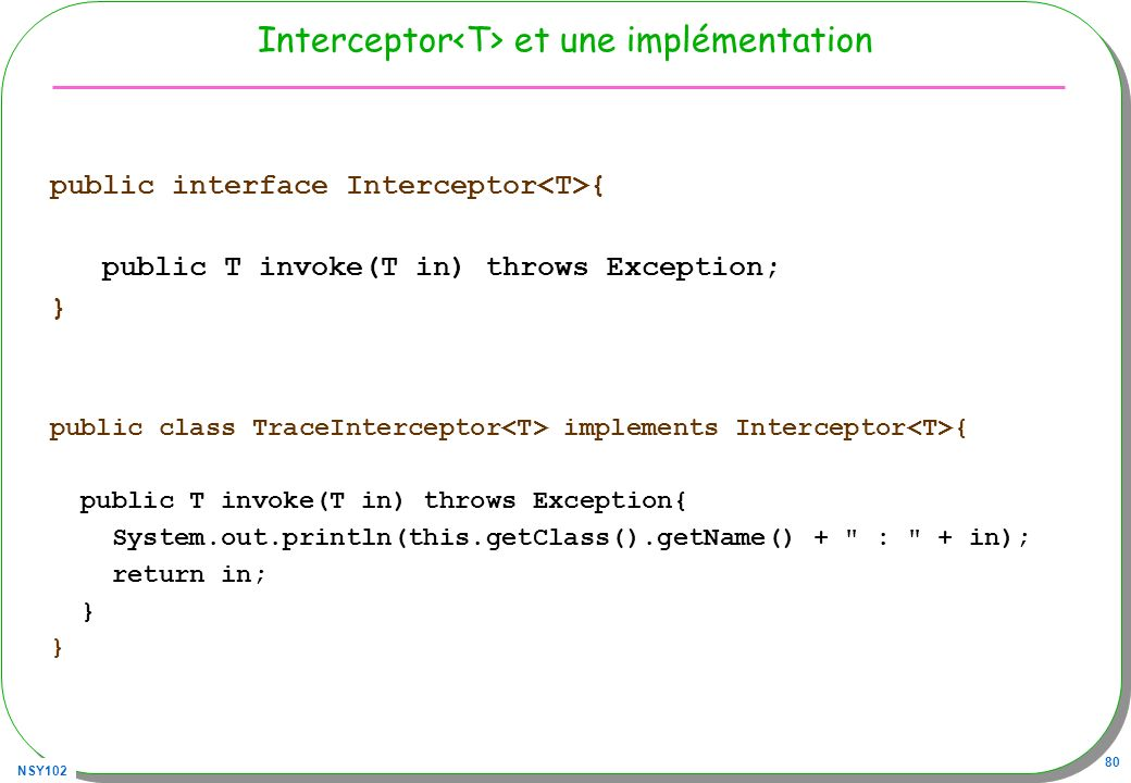 NSY102 80 Interceptor et une implémentation public interface Interceptor { public T invoke(T in) throws Exception; } public class TraceInterceptor implements Interceptor { public T invoke(T in) throws Exception{ System.out.println(this.getClass().getName() + : + in); return in; }