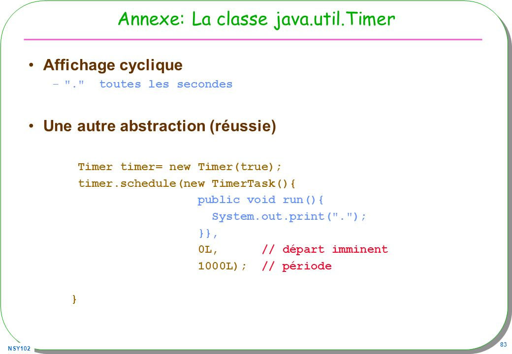 NSY102 83 Annexe: La classe java.util.Timer Affichage cyclique – . toutes les secondes Une autre abstraction (réussie) Timer timer= new Timer(true); timer.schedule(new TimerTask(){ public void run(){ System.out.print( . ); }}, 0L, // départ imminent 1000L); // période }
