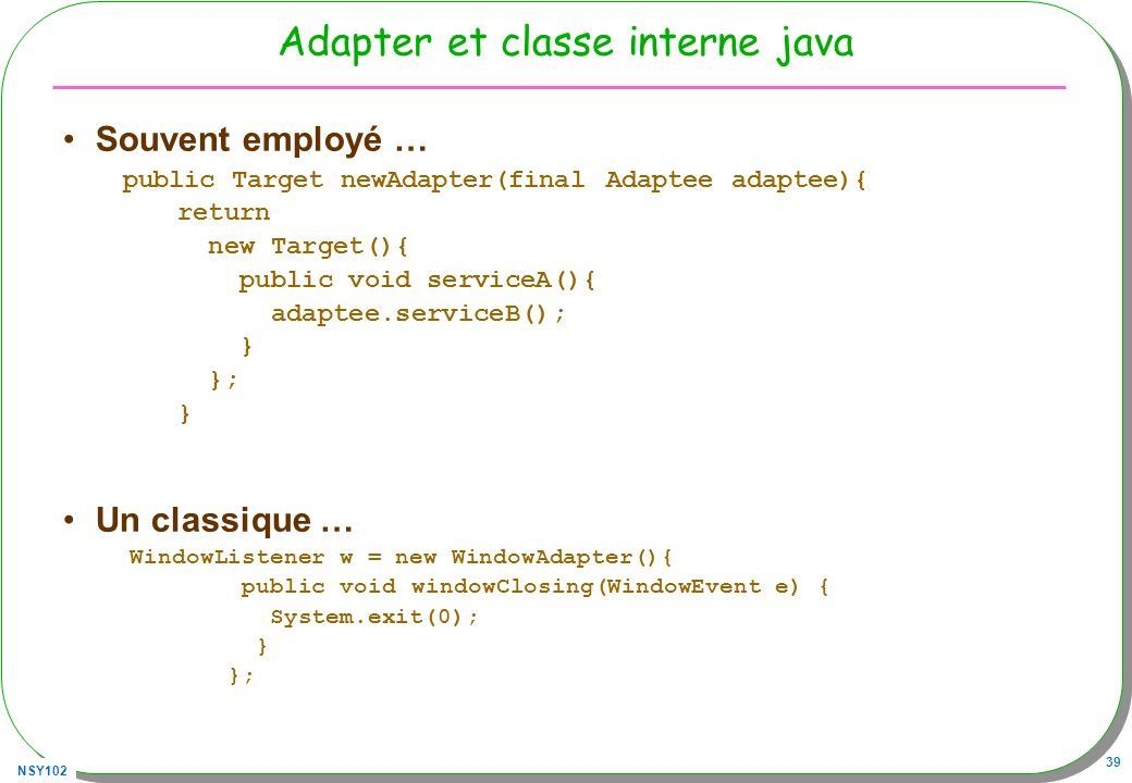 NSY102 39 Adapter et classe interne java Souvent employé … public Target newAdapter(final Adaptee adaptee){ return new Target(){ public void serviceA(){ adaptee.serviceB(); } }; } Un classique … WindowListener w = new WindowAdapter(){ public void windowClosing(WindowEvent e) { System.exit(0); } };