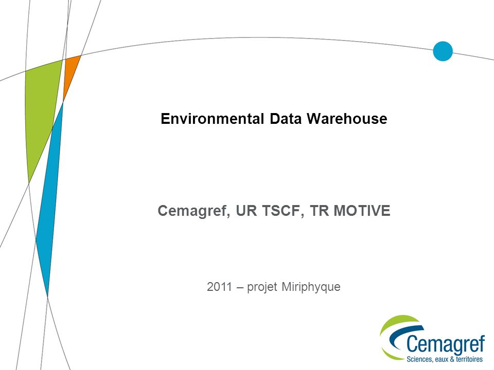 Environmental Data Warehouse Cemagref, UR TSCF, TR MOTIVE 2011 – projet Miriphyque