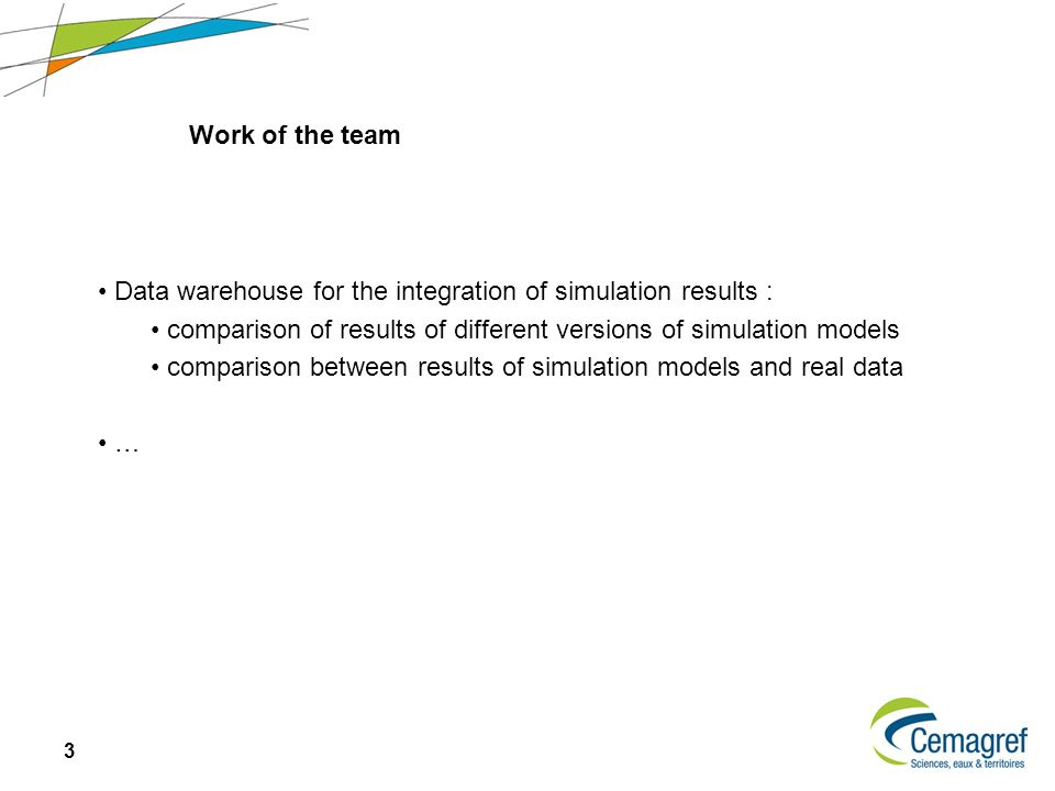 3 Data warehouse for the integration of simulation results : comparison of results of different versions of simulation models comparison between results of simulation models and real data … Work of the team