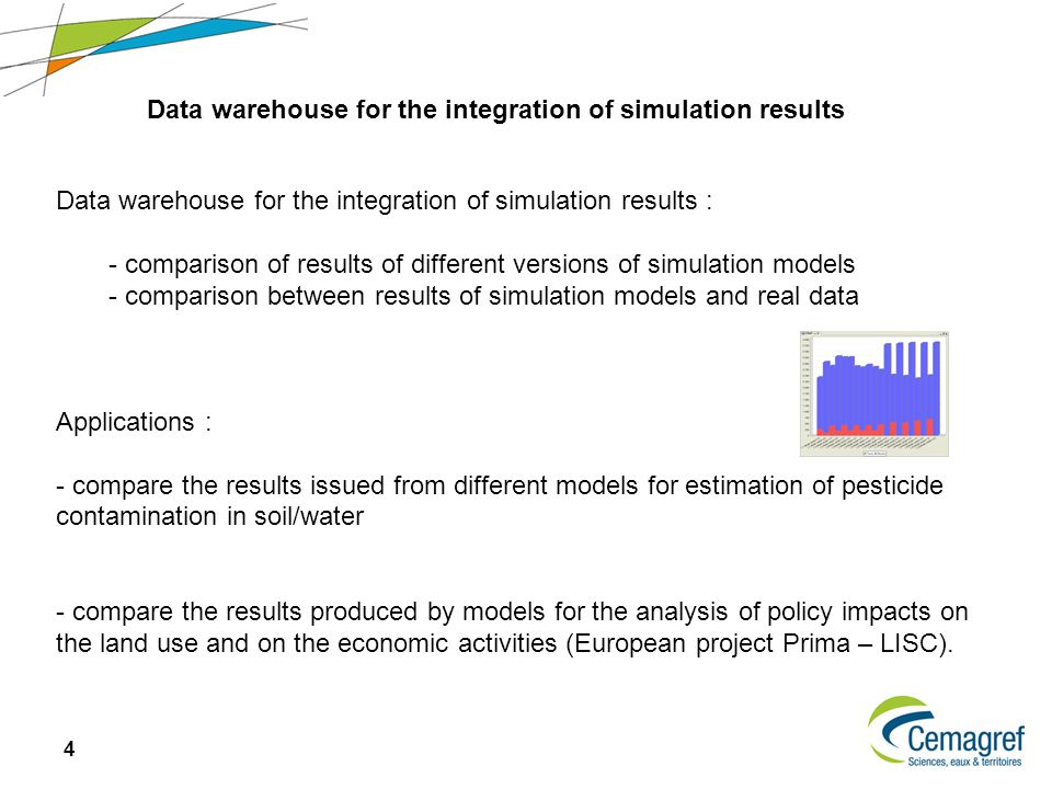 4 Data warehouse for the integration of simulation results Data warehouse for the integration of simulation results : - comparison of results of different versions of simulation models - comparison between results of simulation models and real data Applications : - compare the results issued from different models for estimation of pesticide contamination in soil/water - compare the results produced by models for the analysis of policy impacts on the land use and on the economic activities (European project Prima – LISC).