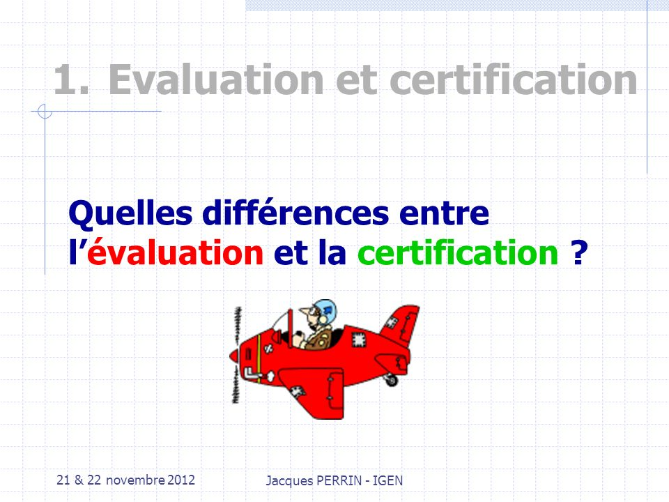 21 & 22 novembre 2012 Jacques PERRIN - IGEN 1.Evaluation et certification
