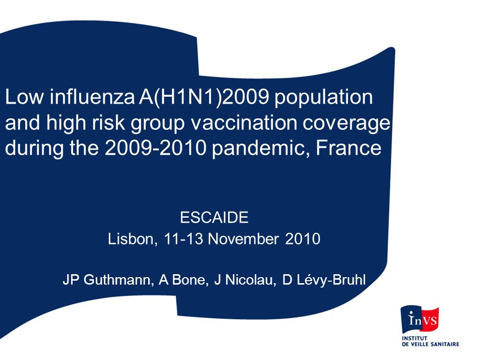 Low influenza A(H1N1)2009 population and high risk group vaccination coverage during the 2009-2010 pandemic, France ESCAIDE Lisbon, 11-13 November 2010 JP Guthmann, A Bone, J Nicolau, D Lévy-Bruhl