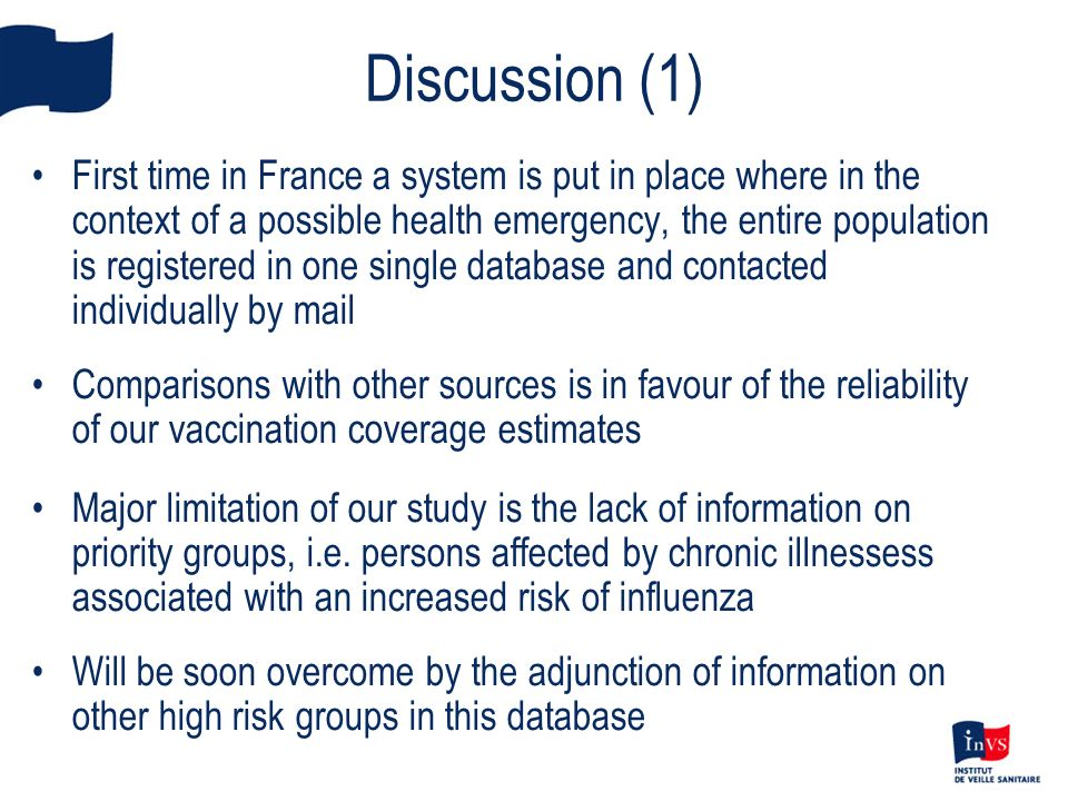 Discussion (1) First time in France a system is put in place where in the context of a possible health emergency, the entire population is registered in one single database and contacted individually by mail Comparisons with other sources is in favour of the reliability of our vaccination coverage estimates Major limitation of our study is the lack of information on priority groups, i.e.