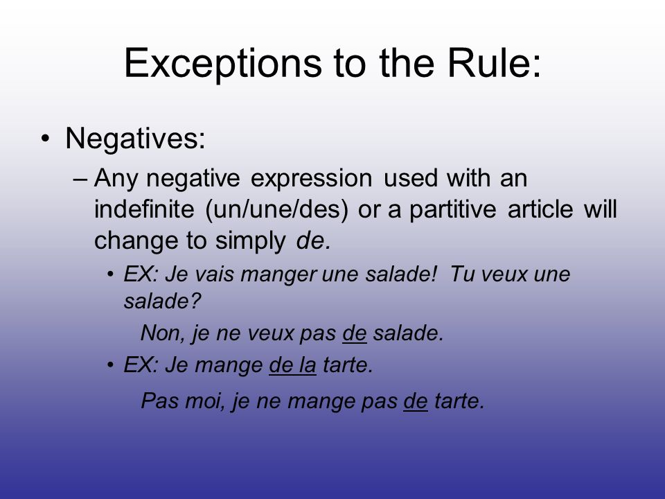 Exceptions to the Rule: Negatives: –Any negative expression used with an indefinite (un/une/des) or a partitive article will change to simply de.