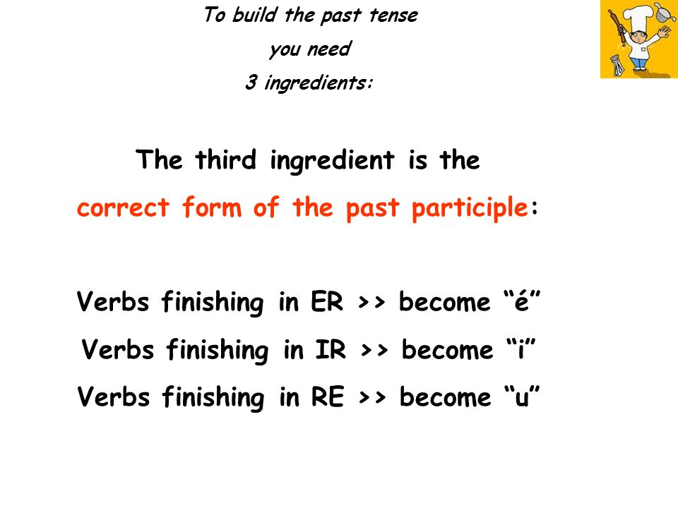 To build the past tense you need 3 ingredients: The third ingredient is the correct form of the past participle: Verbs finishing in ER >> become é Verbs finishing in IR >> become i Verbs finishing in RE >> become u