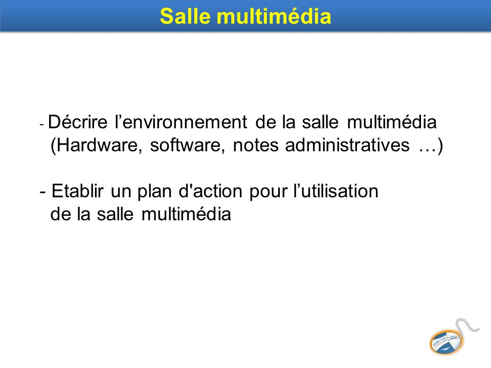 Salle multimédia - Décrire lenvironnement de la salle multimédia (Hardware, software, notes administratives …) - Etablir un plan d action pour lutilisation de la salle multimédia