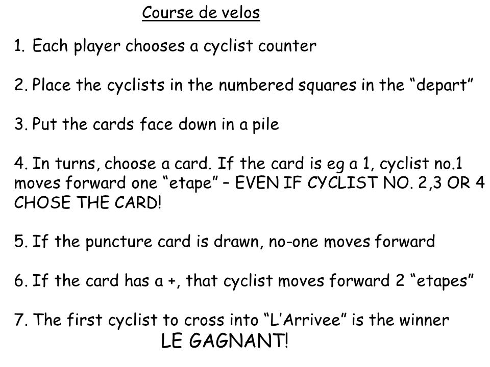 Course de velos 1.Each player chooses a cyclist counter 2.Place the cyclists in the numbered squares in the depart 3.Put the cards face down in a pile 4.In turns, choose a card.