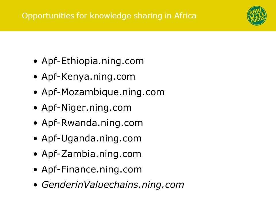 Opportunities for knowledge sharing in Africa Apf-Ethiopia.ning.com Apf-Kenya.ning.com Apf-Mozambique.ning.com Apf-Niger.ning.com Apf-Rwanda.ning.com Apf-Uganda.ning.com Apf-Zambia.ning.com Apf-Finance.ning.com GenderinValuechains.ning.com