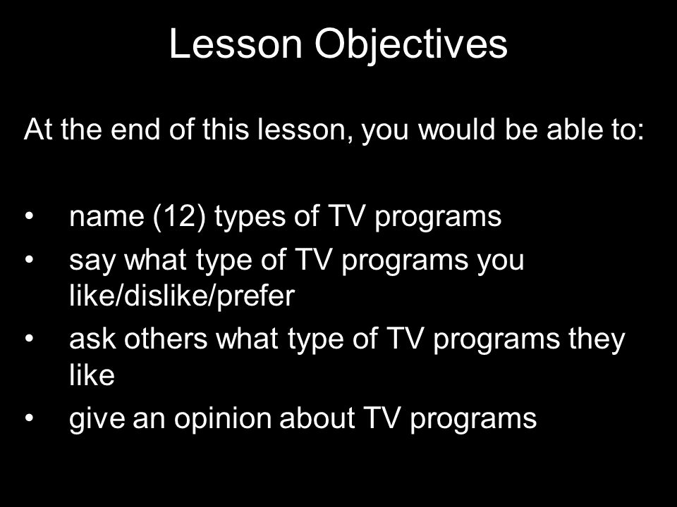 Lesson Objectives At the end of this lesson, you would be able to: name (12) types of TV programs say what type of TV programs you like/dislike/prefer ask others what type of TV programs they like give an opinion about TV programs