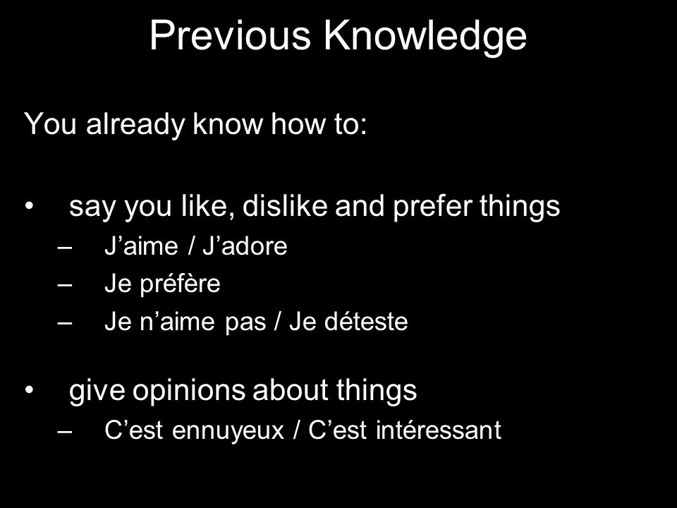 Previous Knowledge You already know how to: say you like, dislike and prefer things – Jaime / Jadore – Je préfère – Je naime pas / Je déteste give opinions about things – Cest ennuyeux / Cest intéressant