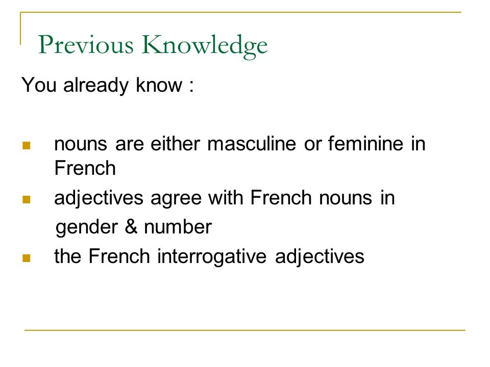 Previous Knowledge You already know : nouns are either masculine or feminine in French adjectives agree with French nouns in gender & number the French interrogative adjectives