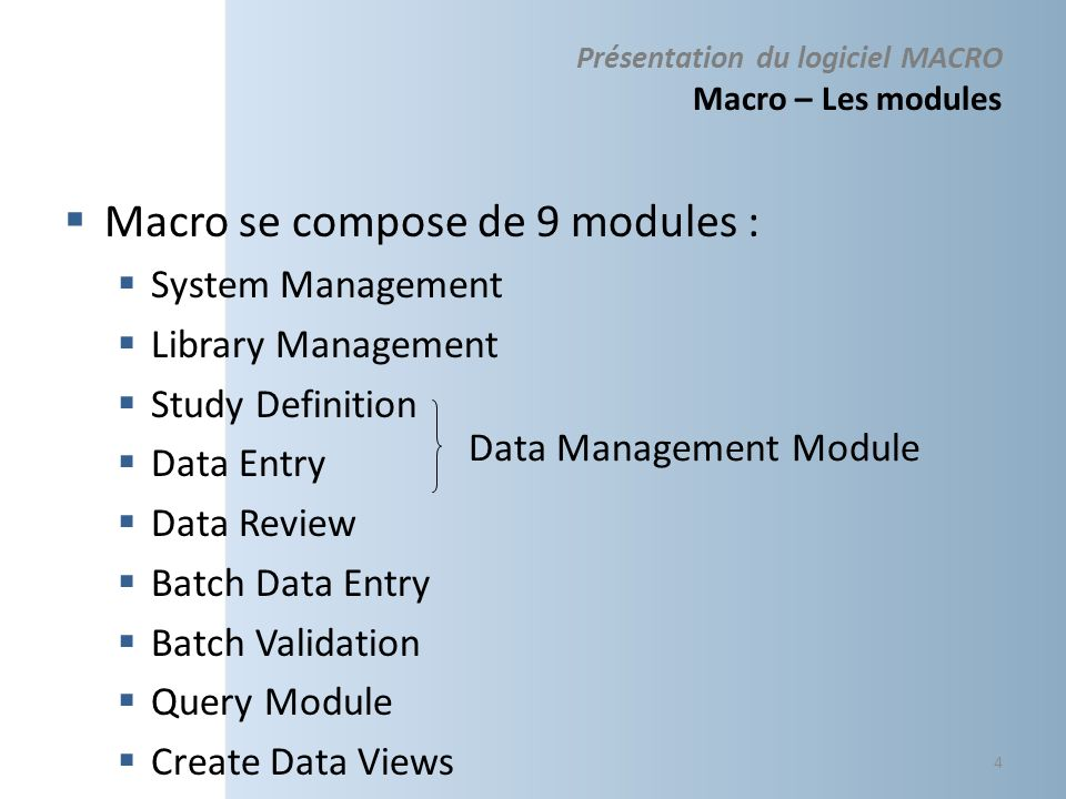 Présentation du logiciel MACRO Macro – Les modules Macro se compose de 9 modules : System Management Library Management Study Definition Data Entry Data Review Batch Data Entry Batch Validation Query Module Create Data Views 4 Data Management Module
