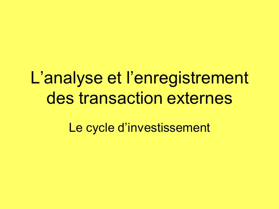 Lanalyse et lenregistrement des transaction externes Le cycle dinvestissement