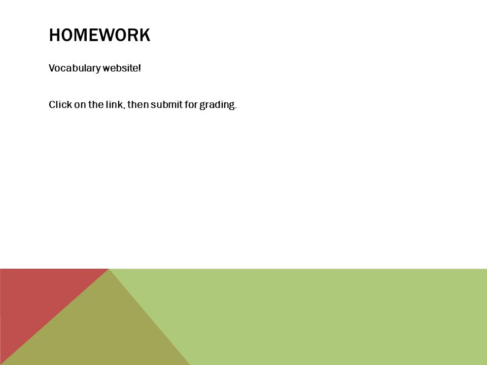 HOMEWORK Vocabulary website! Click on the link, then submit for grading.