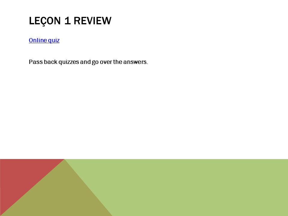 LEÇON 1 REVIEW Online quiz Pass back quizzes and go over the answers.
