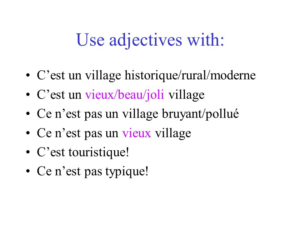 Use adjectives with: Cest un village historique/rural/moderne Cest un vieux/beau/joli village Ce nest pas un village bruyant/pollué Ce nest pas un vieux village Cest touristique.