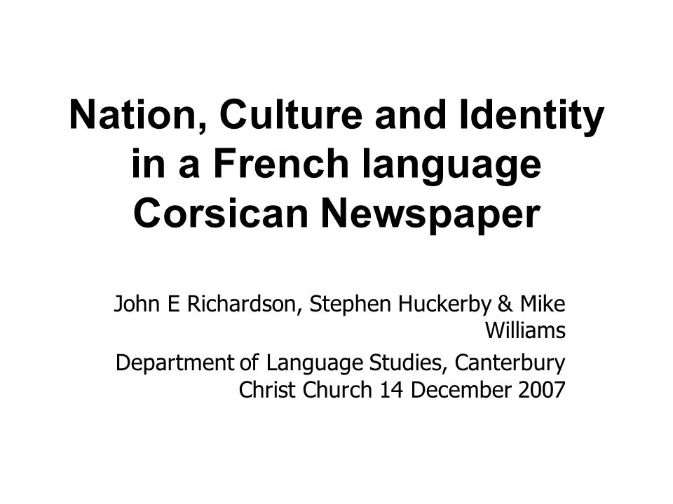 Nation, Culture and Identity in a French language Corsican Newspaper John E Richardson, Stephen Huckerby & Mike Williams Department of Language Studies, Canterbury Christ Church 14 December 2007