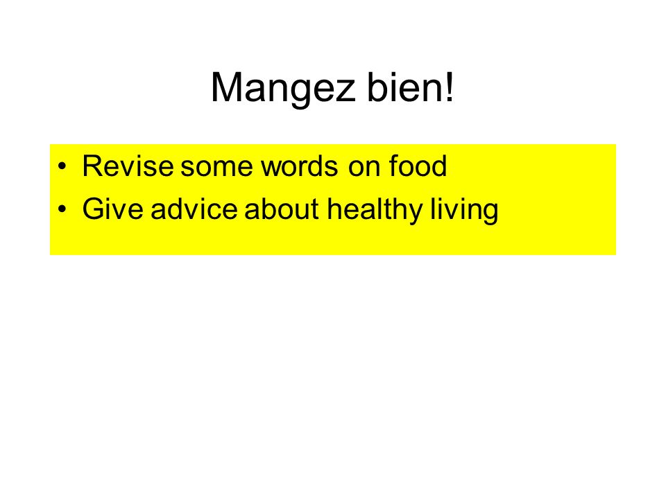 Mangez bien! Revise some words on food Give advice about healthy living