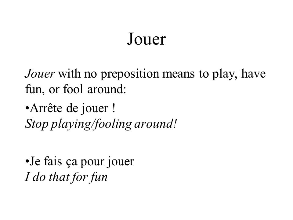 Jouer Jouer with no preposition means to play, have fun, or fool around: Arrête de jouer .