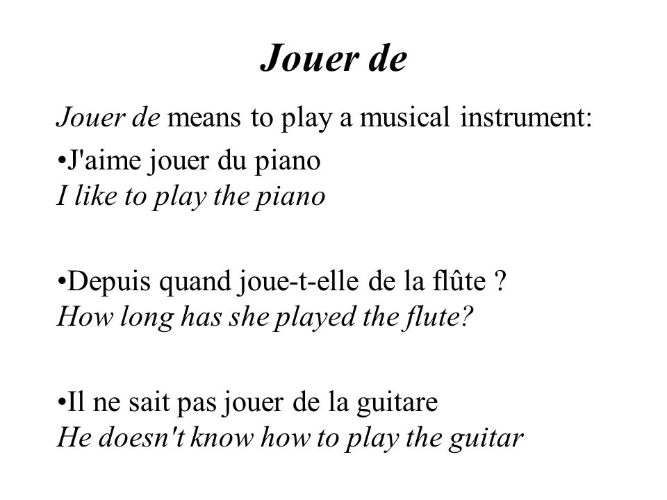 Jouer de Jouer de means to play a musical instrument: J aime jouer du piano I like to play the piano Depuis quand joue-t-elle de la flûte .