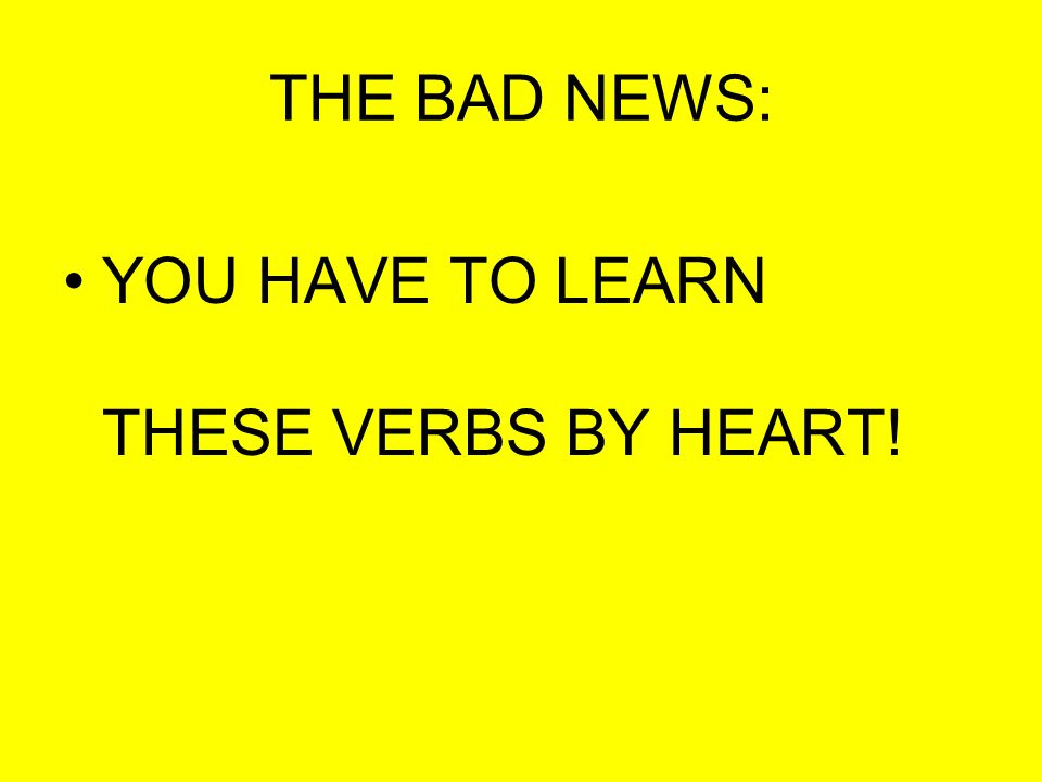 THE BAD NEWS: YOU HAVE TO LEARN THESE VERBS BY HEART!