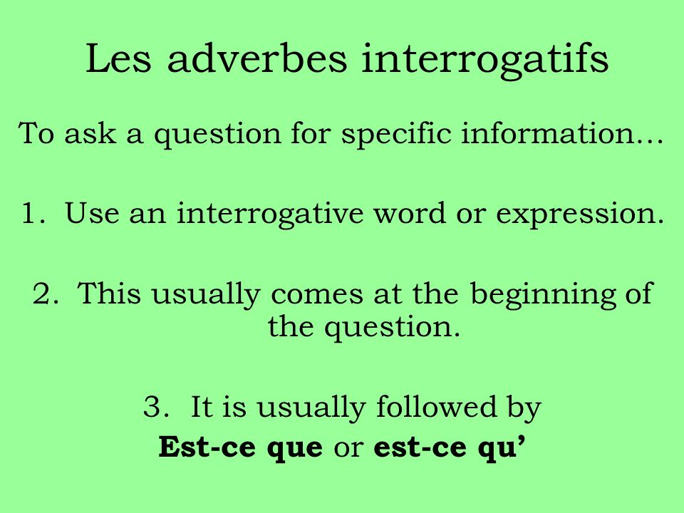 Les adverbes interrogatifs To ask a question for specific information… 1.Use an interrogative word or expression.