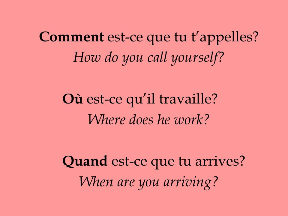 Comment est-ce que tu tappelles. How do you call yourself.