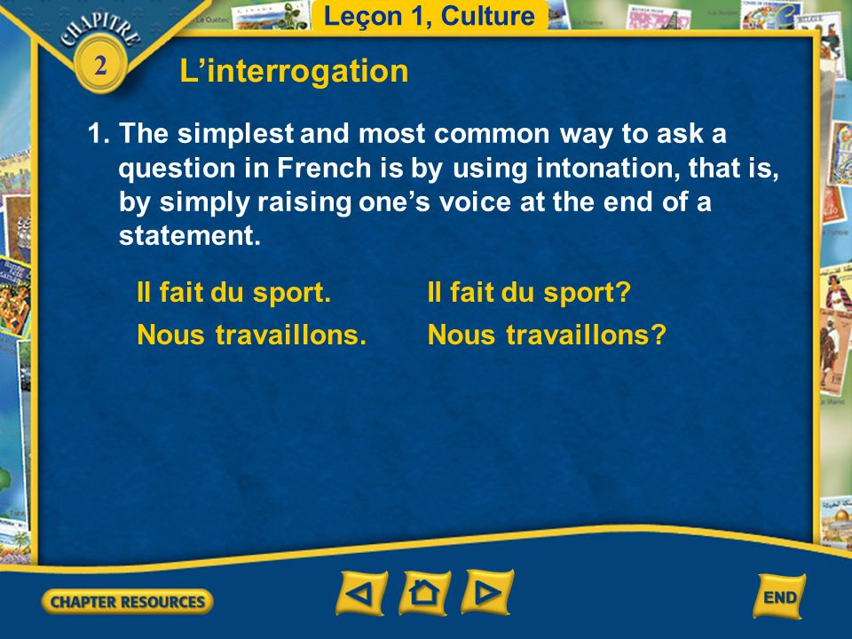 2 Linterrogation 1.The simplest and most common way to ask a question in French is by using intonation, that is, by simply raising ones voice at the end of a statement.