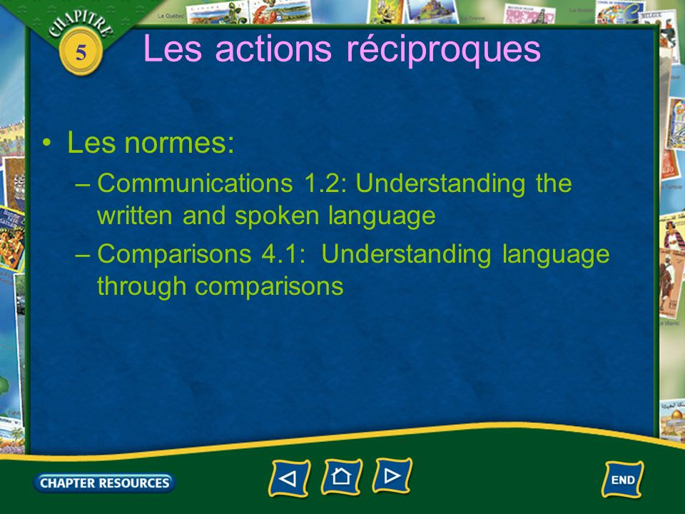 5 Les actions réciproques Les normes: –Communications 1.2: Understanding the written and spoken language –Comparisons 4.1: Understanding language through comparisons