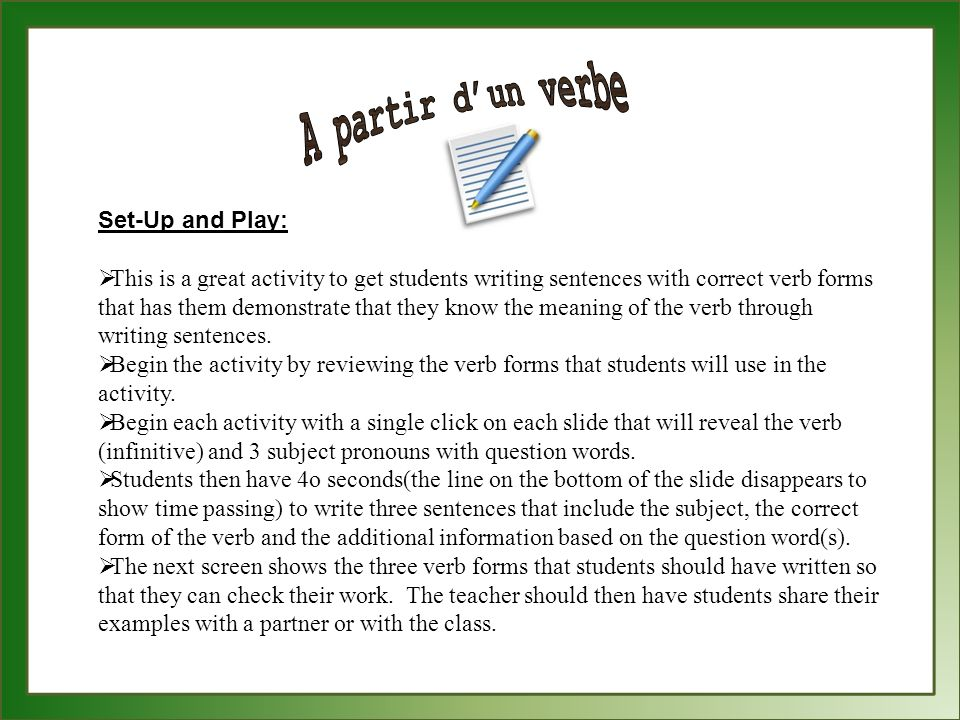 Set-Up and Play: This is a great activity to get students writing sentences with correct verb forms that has them demonstrate that they know the meaning of the verb through writing sentences.