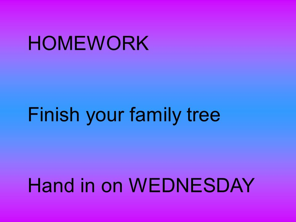 HOMEWORK Finish your family tree Hand in on WEDNESDAY
