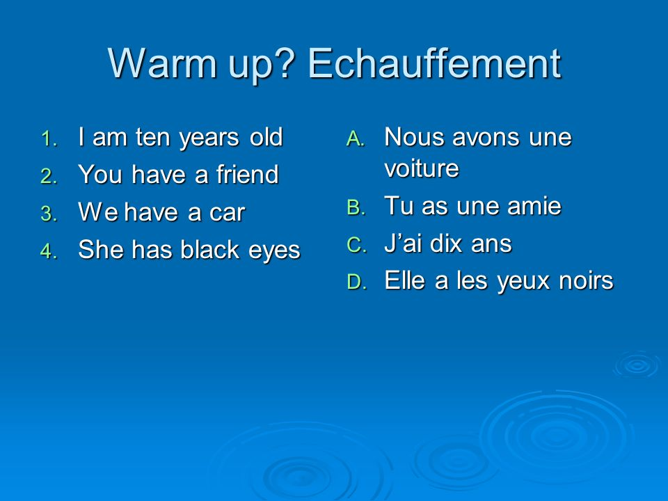 Warm up. Echauffement 1. I am ten years old 2. You have a friend 3.