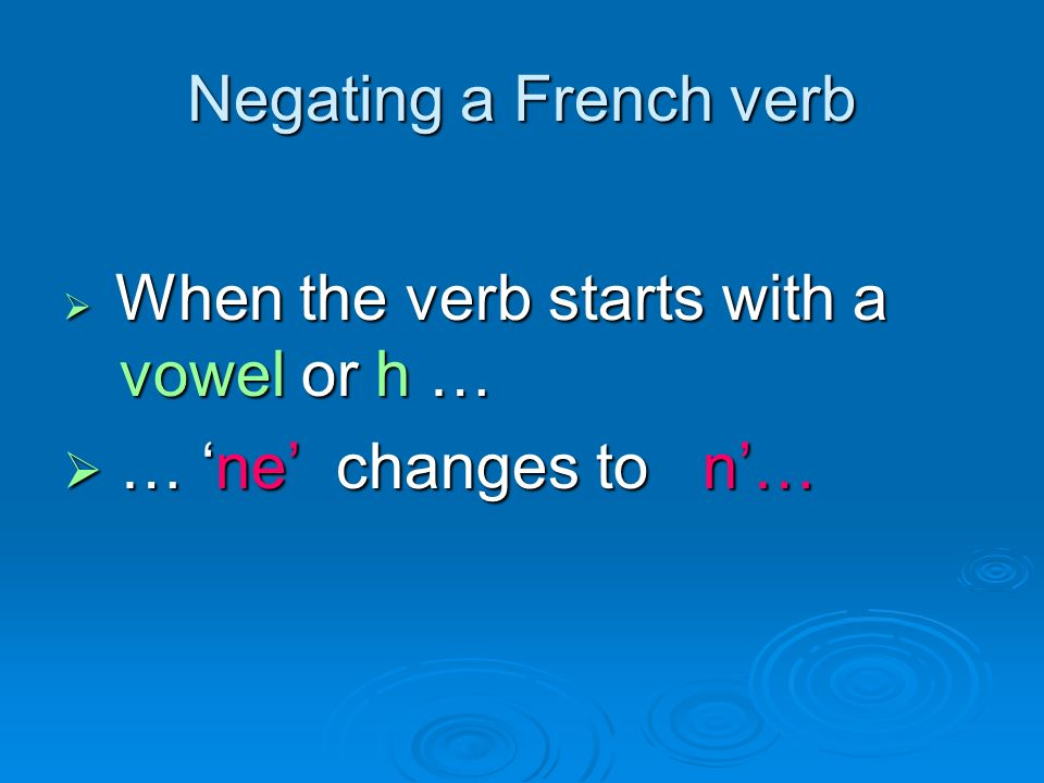 Negating a French verb When the verb starts with a vowel or h … When the verb starts with a vowel or h … … ne changes to n… … ne changes to n…
