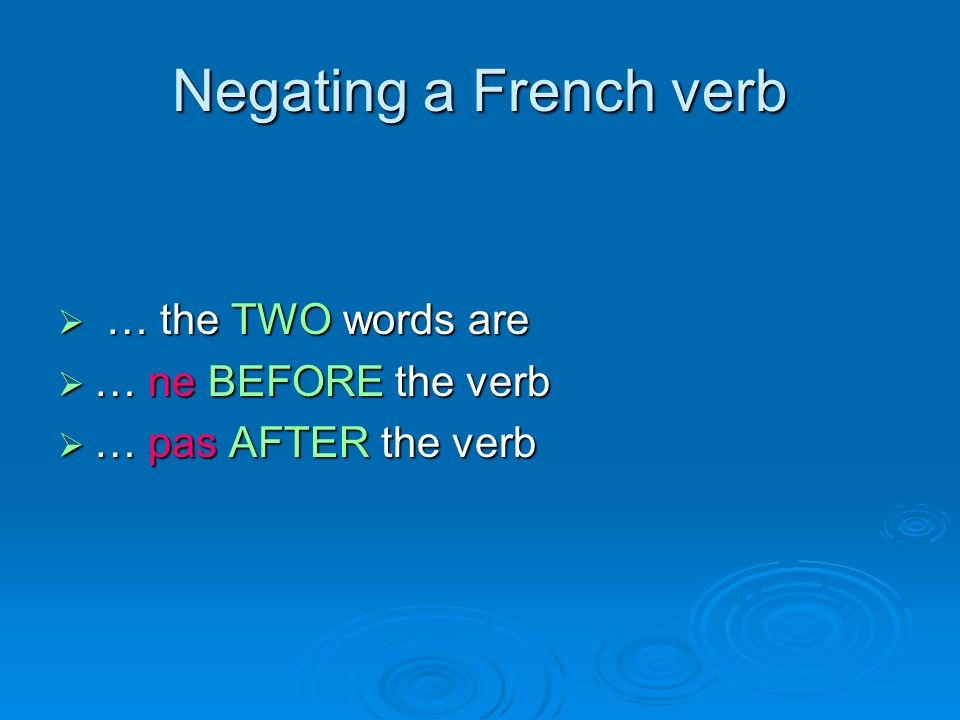 Negating a French verb … the TWO words are … the TWO words are … ne BEFORE the verb … ne BEFORE the verb … pas AFTER the verb … pas AFTER the verb