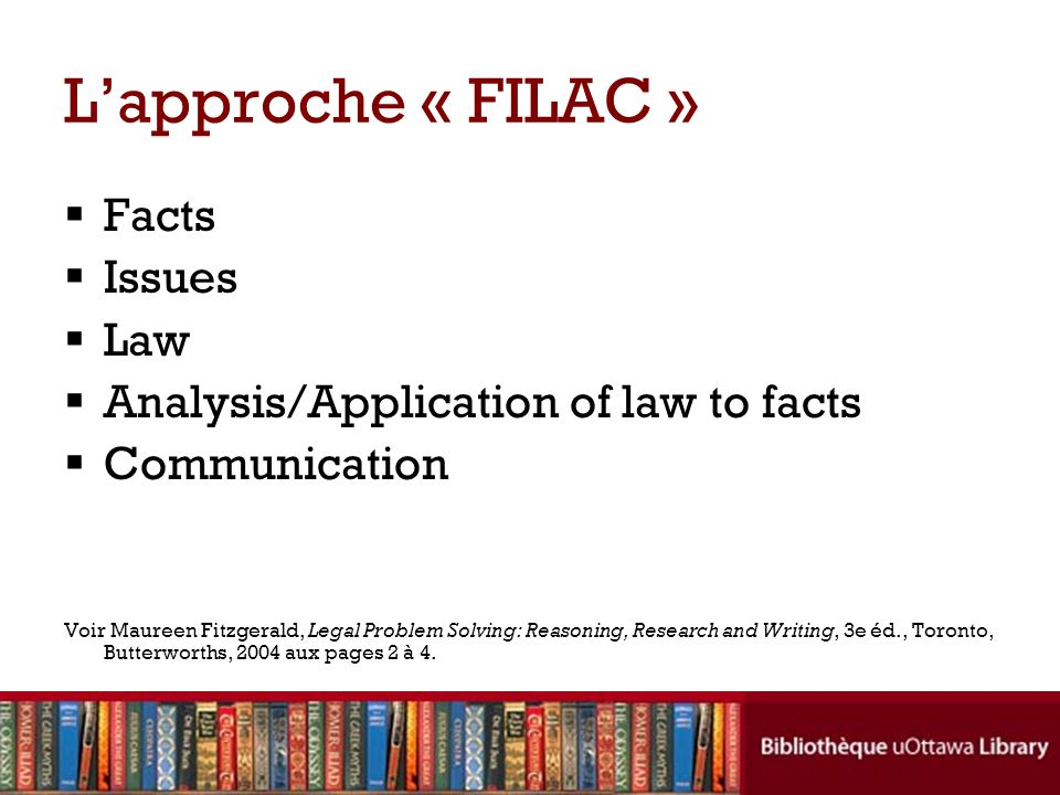 Facts Issues Law Analysis/Application of law to facts Communication Voir Maureen Fitzgerald, Legal Problem Solving: Reasoning, Research and Writing, 3e éd., Toronto, Butterworths, 2004 aux pages 2 à 4.