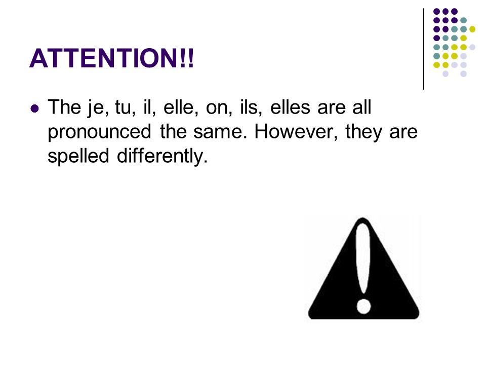 ATTENTION!. The je, tu, il, elle, on, ils, elles are all pronounced the same.