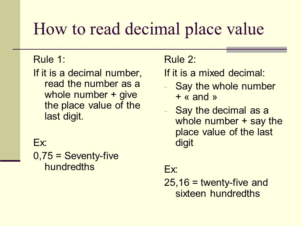 How to read decimal place value Rule 1: If it is a decimal number, read the number as a whole number + give the place value of the last digit.
