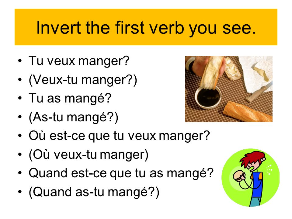Invert the first verb you see. Tu veux manger. (Veux-tu manger ) Tu as mangé.