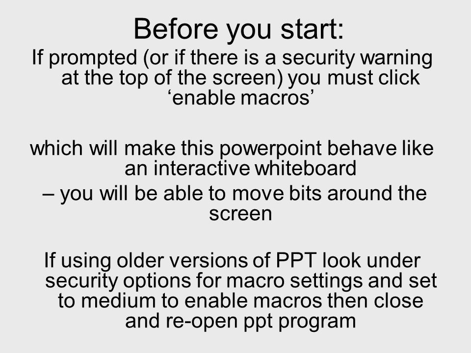 Before you start: If prompted (or if there is a security warning at the top of the screen) you must click enable macros which will make this powerpoint behave like an interactive whiteboard – you will be able to move bits around the screen If using older versions of PPT look under security options for macro settings and set to medium to enable macros then close and re-open ppt program